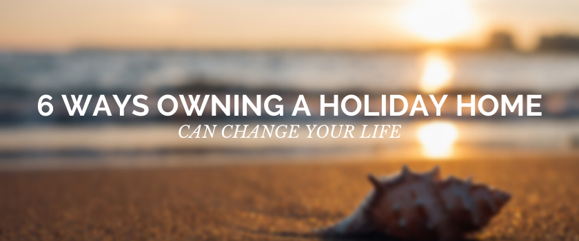 6 ways owning a holiday home could change your life